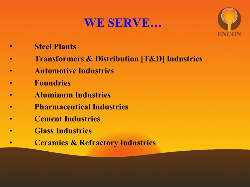 WE SERVE… Steel Plants Transformers & Distribution [T&D] Industries