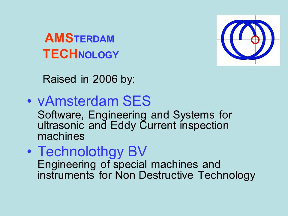 AMSTERDAM TECHNOLOGY. Raised in 2006 by: vAmsterdam SES Software, Engineering and Systems for ultrasonic and Eddy Current inspection machines.