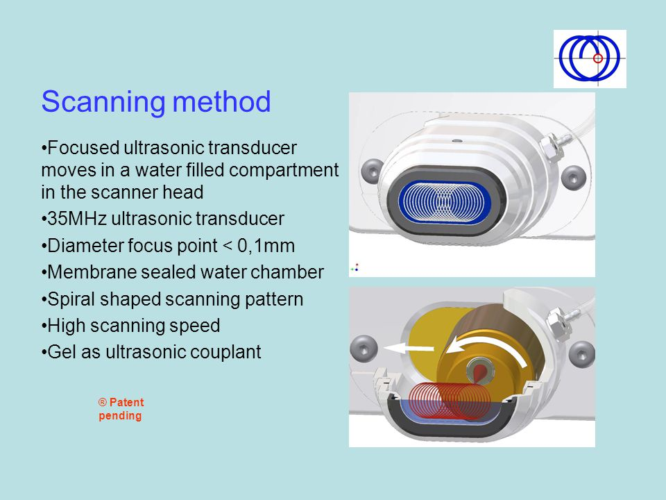 Scanning method Focused ultrasonic transducer moves in a water filled compartment in the scanner head.