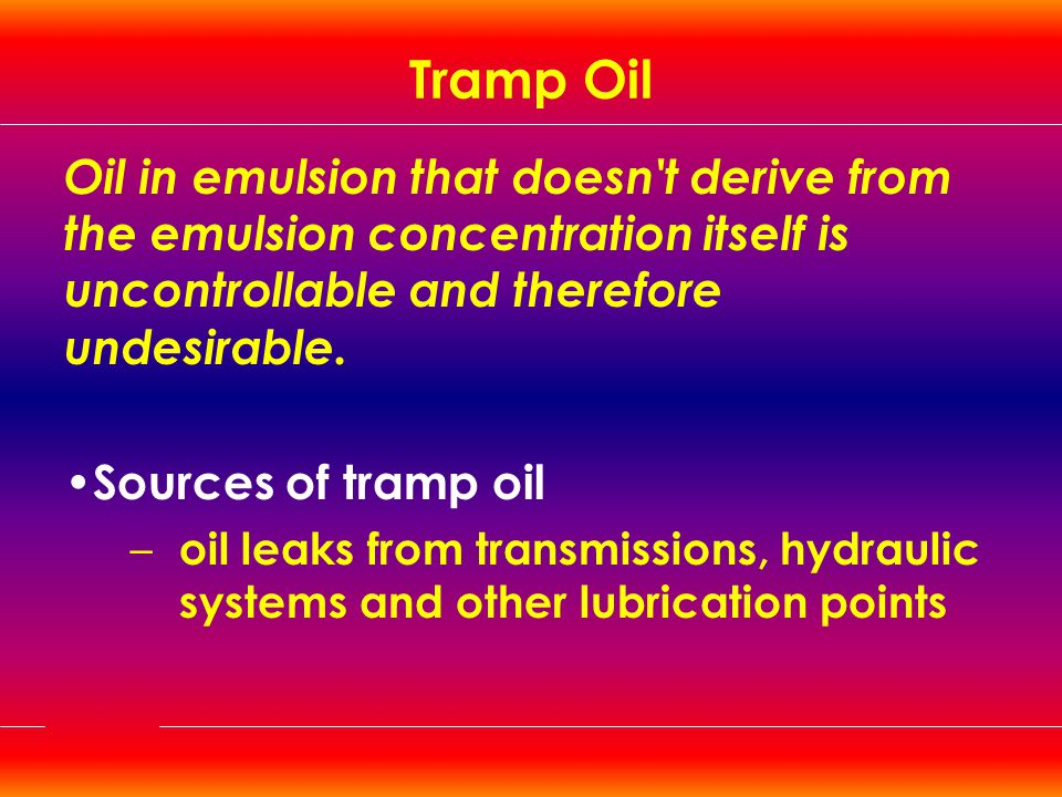 Tramp Oil Oil in emulsion that doesn t derive from the emulsion concentration itself is uncontrollable and therefore undesirable.