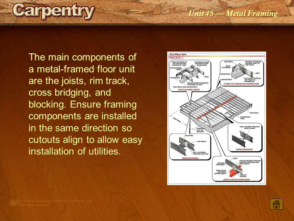 The main components of a metal-framed floor unit are the joists, rim track, cross bridging, and blocking. Ensure framing components are installed in the same direction so cutouts align to allow easy installation of utilities.
