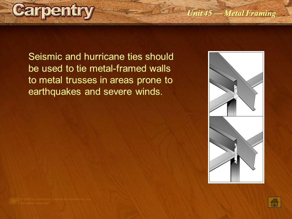 Seismic and hurricane ties should be used to tie metal-framed walls to metal trusses in areas prone to earthquakes and severe winds.