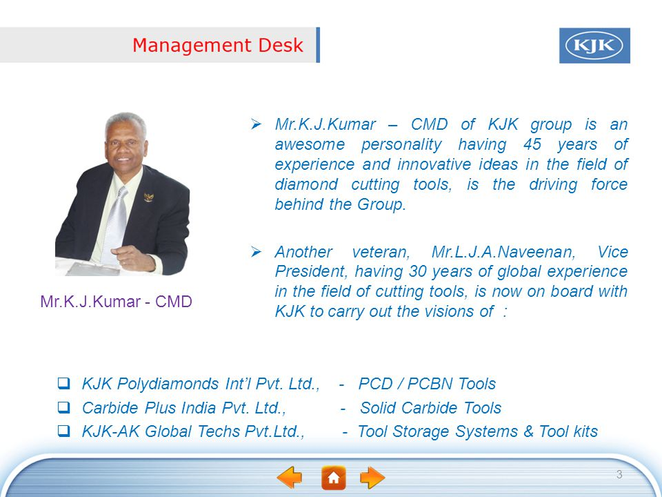 Mr.K.J.Kumar – CMD of KJK group is an awesome personality having 45 years of experience and innovative ideas in the field of diamond cutting tools, is the driving force behind the Group.