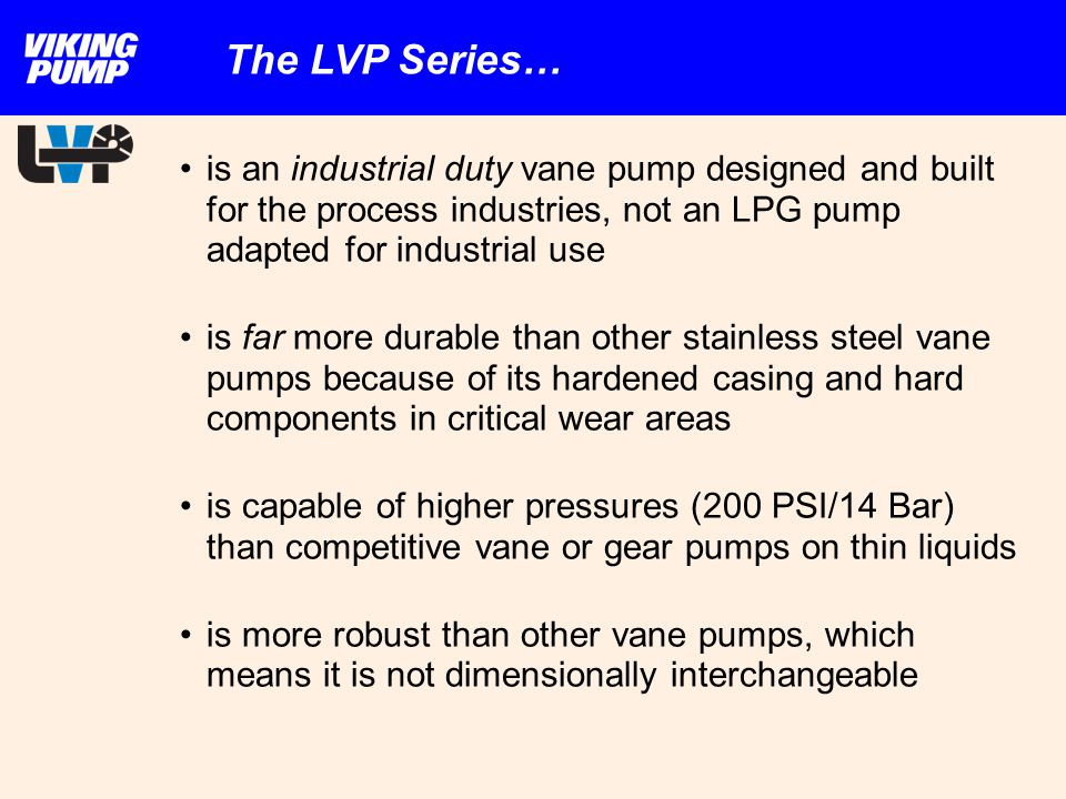 The LVP Series… is an industrial duty vane pump designed and built for the process industries, not an LPG pump adapted for industrial use.