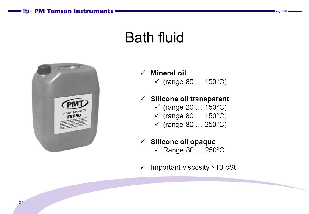 Bath fluid Mineral oil (range 80 … 150°C) Silicone oil transparent