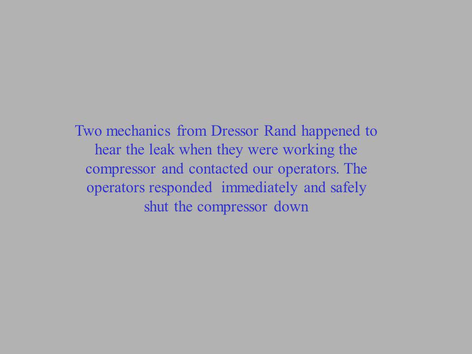 Two mechanics from Dressor Rand happened to hear the leak when they were working the compressor and contacted our operators.