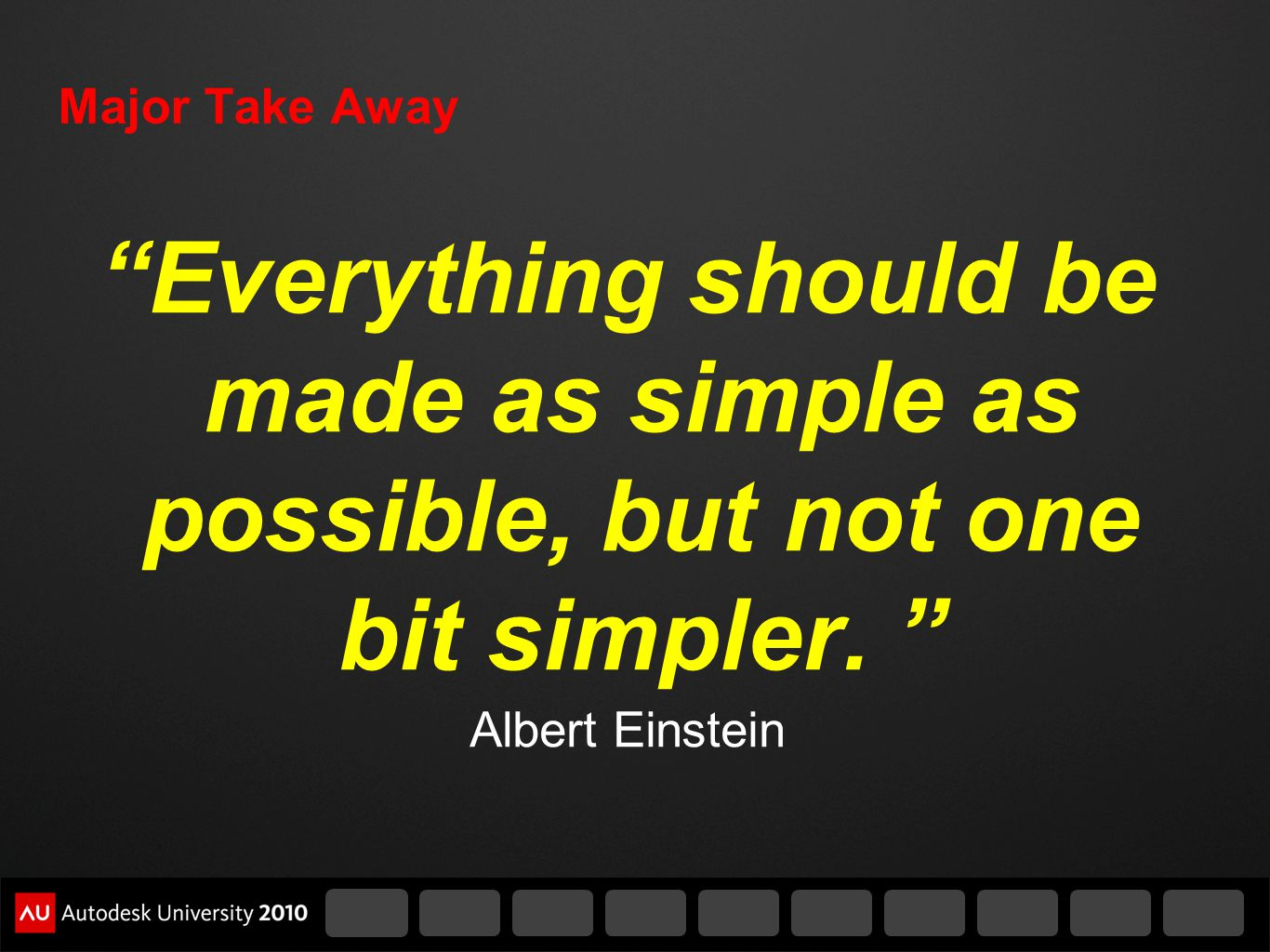 Major Take Away Everything should be made as simple as possible, but not one bit simpler.