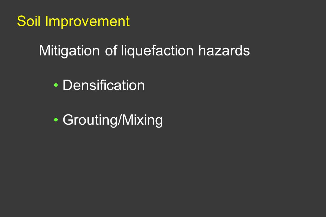 Soil Improvement Mitigation of liquefaction hazards Densification Grouting/Mixing