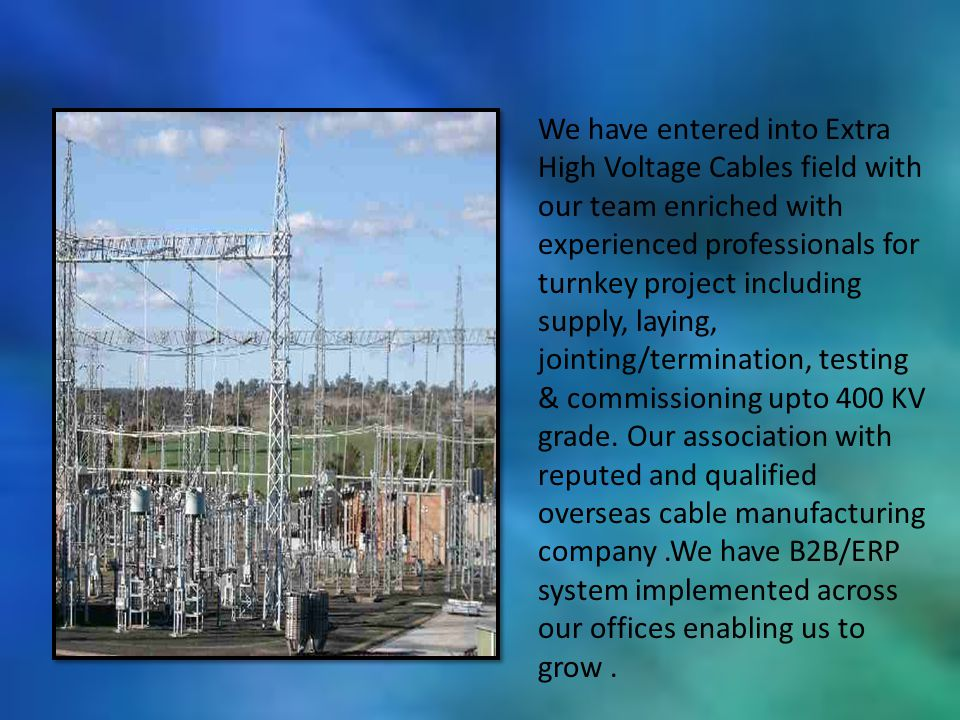 We have entered into Extra High Voltage Cables field with our team enriched with experienced professionals for turnkey project including supply, laying, jointing/termination, testing & commissioning upto 400 KV grade.