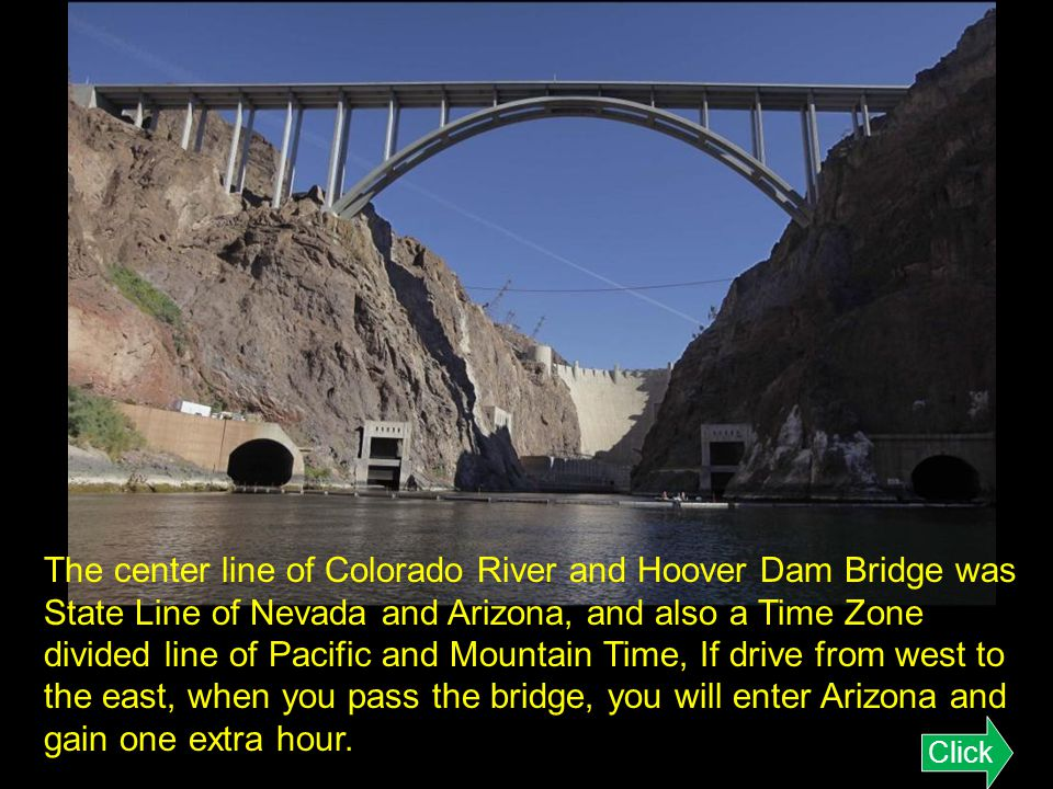 The center line of Colorado River and Hoover Dam Bridge was State Line of Nevada and Arizona, and also a Time Zone divided line of Pacific and Mountain Time, If drive from west to the east, when you pass the bridge, you will enter Arizona and gain one extra hour.