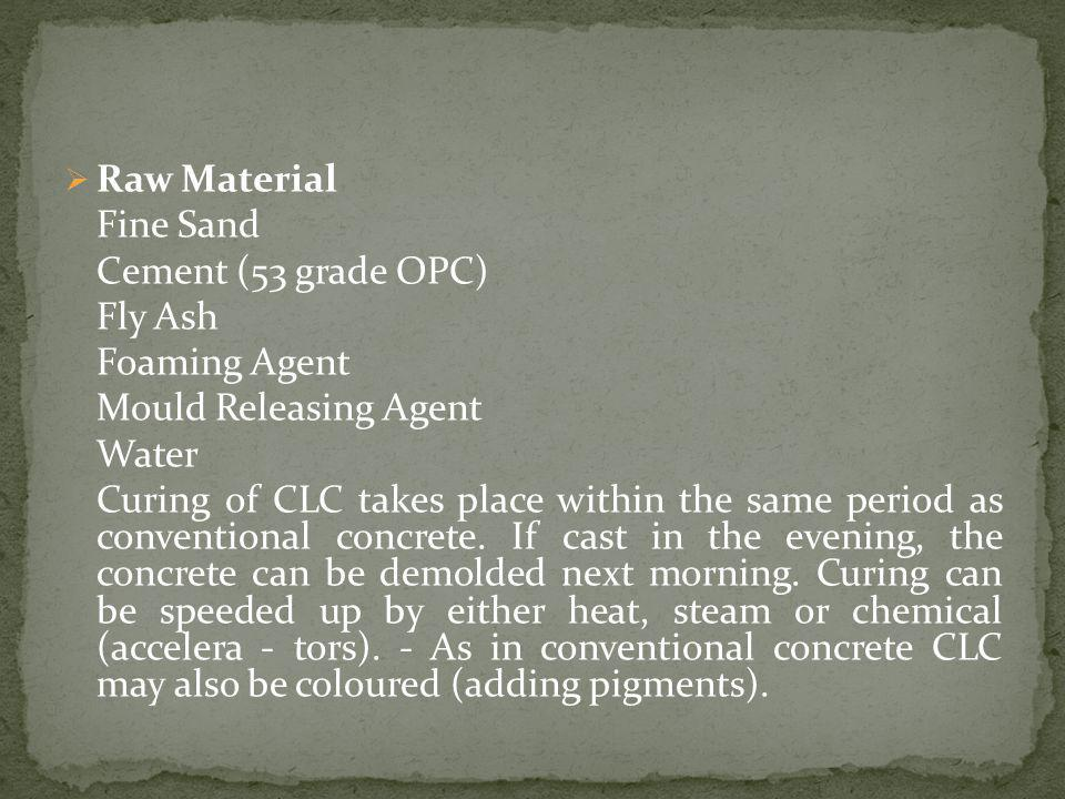 Raw Material Fine Sand. Cement (53 grade OPC) Fly Ash. Foaming Agent. Mould Releasing Agent. Water.