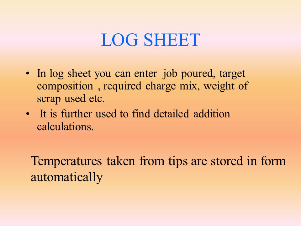 LOG SHEET In log sheet you can enter job poured, target composition , required charge mix, weight of scrap used etc.