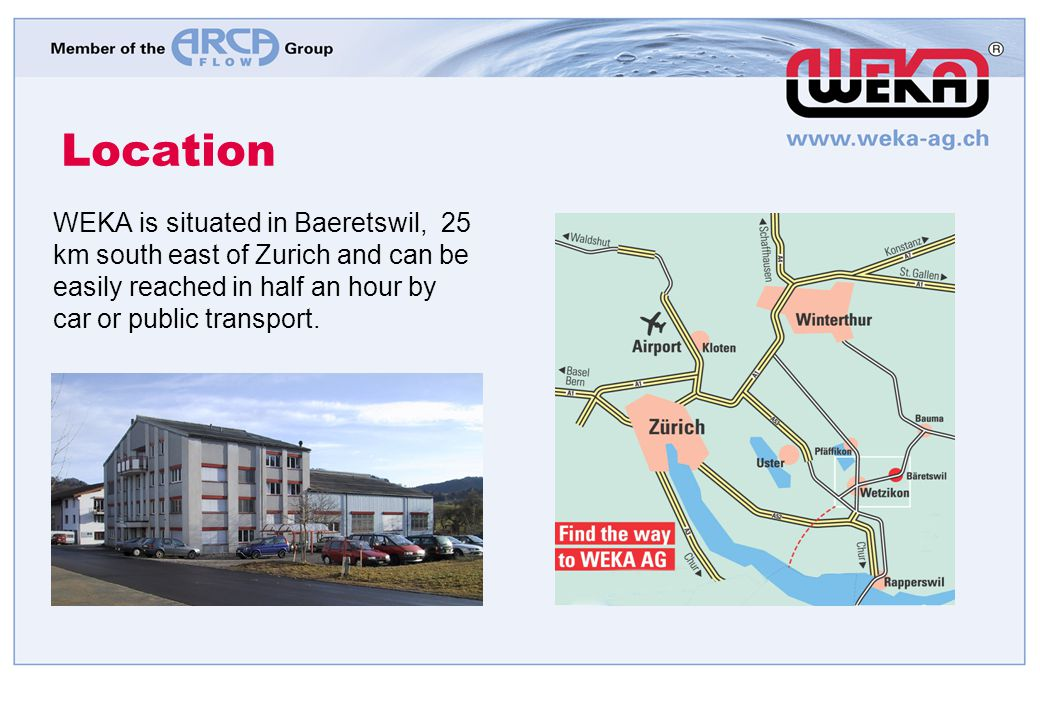 Location WEKA is situated in Baeretswil, 25 km south east of Zurich and can be easily reached in half an hour by car or public transport.