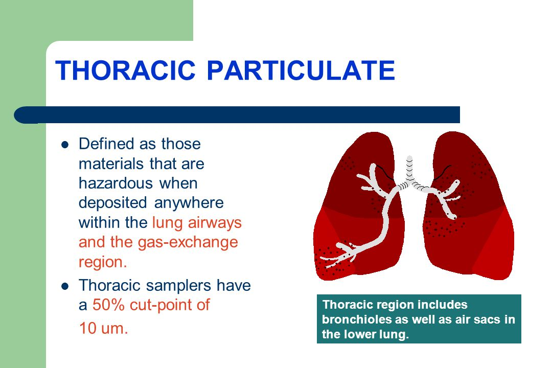 THORACIC PARTICULATE Defined as those materials that are hazardous when deposited anywhere within the lung airways and the gas-exchange region.