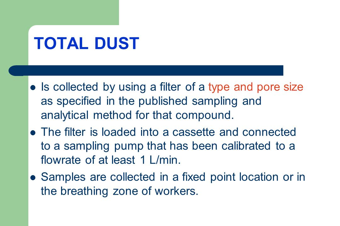 TOTAL DUST Is collected by using a filter of a type and pore size as specified in the published sampling and analytical method for that compound.