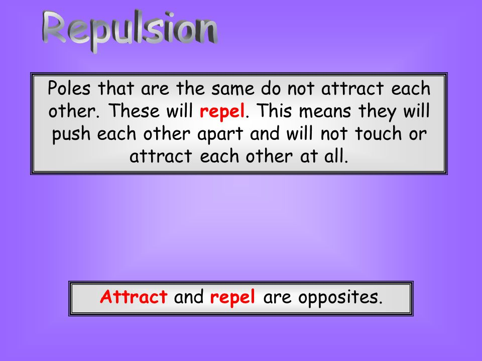 Attract and repel are opposites.