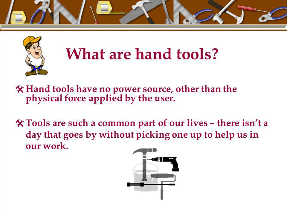 What are hand tools Hand tools have no power source, other than the physical force applied by the user.