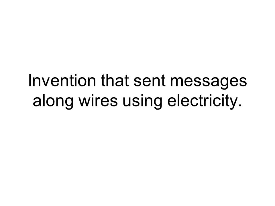 Invention that sent messages along wires using electricity.
