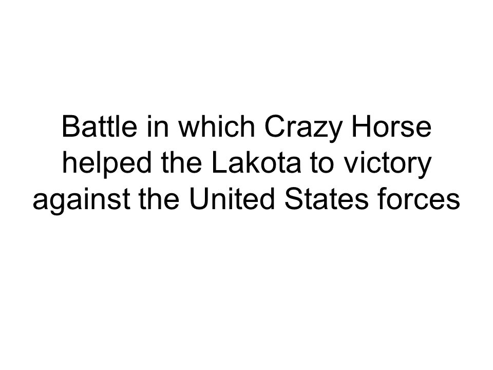 Battle in which Crazy Horse helped the Lakota to victory against the United States forces