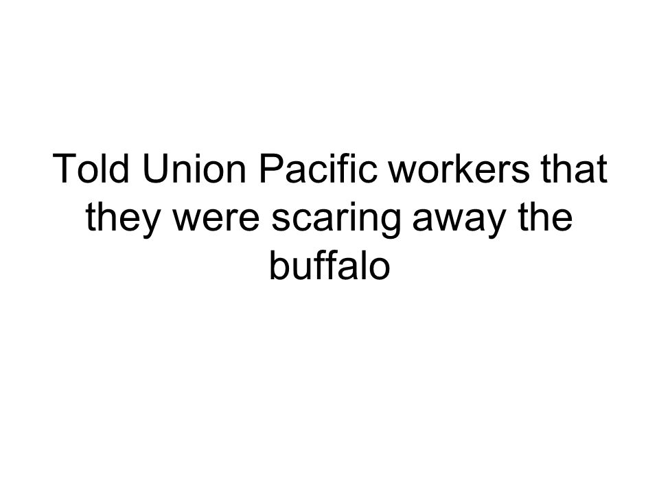 Told Union Pacific workers that they were scaring away the buffalo