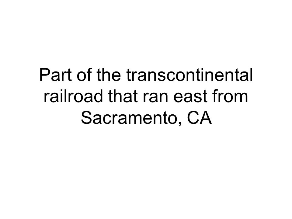 Part of the transcontinental railroad that ran east from Sacramento, CA