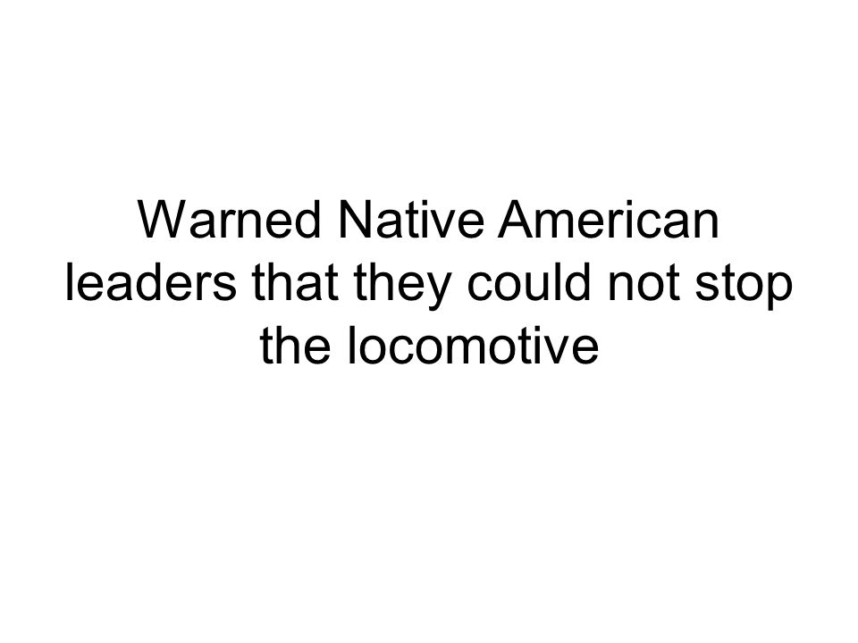 Warned Native American leaders that they could not stop the locomotive