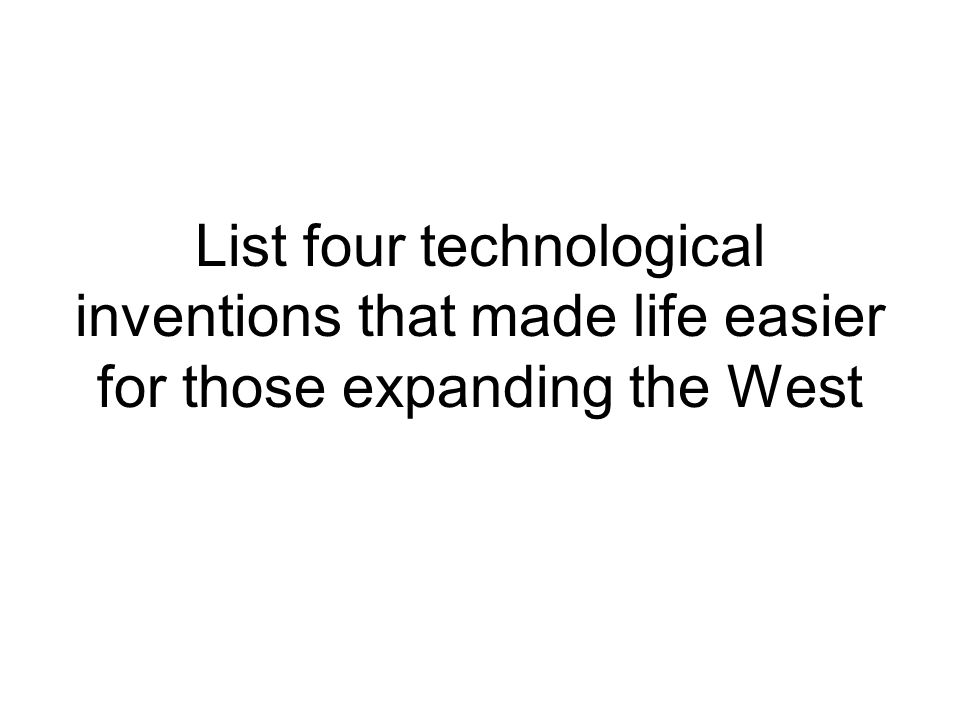 List four technological inventions that made life easier for those expanding the West