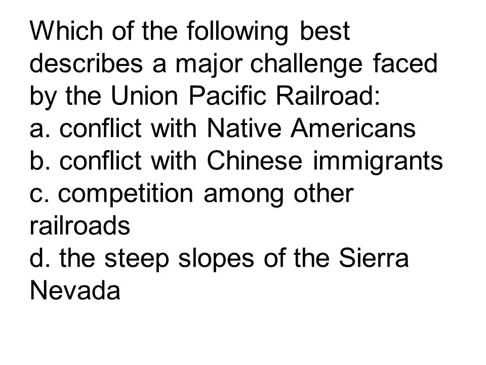 Which of the following best describes a major challenge faced by the Union Pacific Railroad: a.