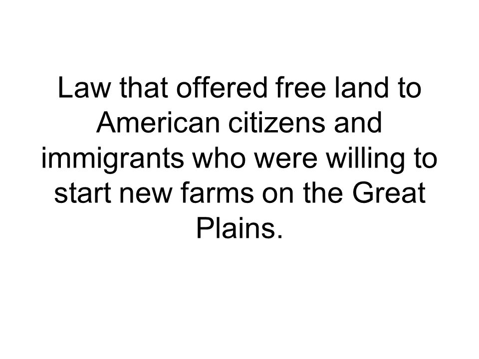 Law that offered free land to American citizens and immigrants who were willing to start new farms on the Great Plains.