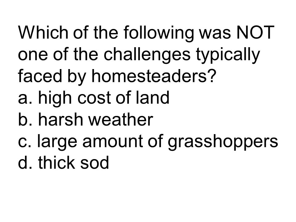 Which of the following was NOT one of the challenges typically faced by homesteaders.
