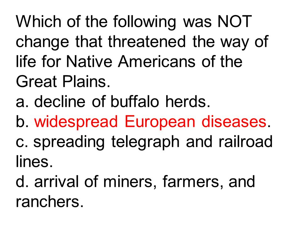 Which of the following was NOT change that threatened the way of life for Native Americans of the Great Plains.