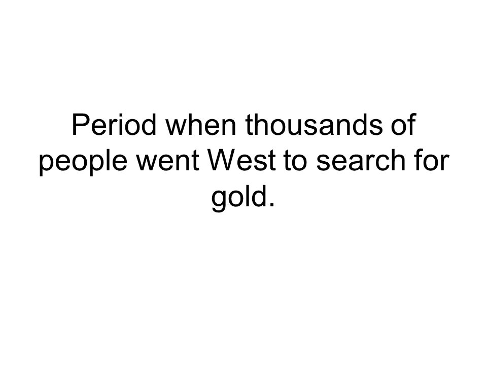 Period when thousands of people went West to search for gold.