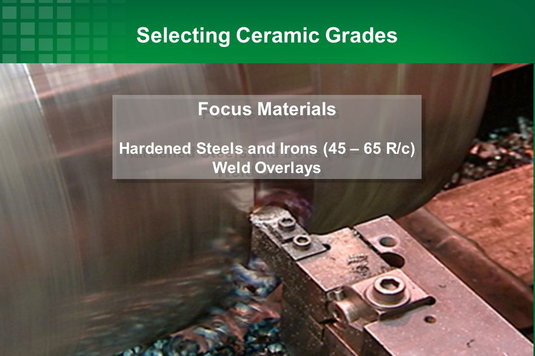 Selecting Ceramic Grades Hardened Steels and Irons (45 – 65 R/c)