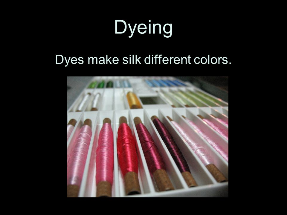 Dyes make silk different colors.