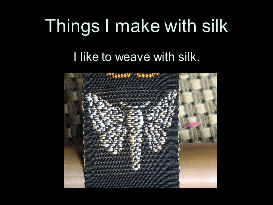 I like to weave with silk.