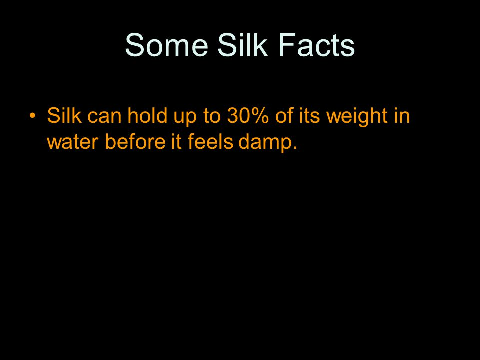 Some Silk Facts Silk can hold up to 30% of its weight in water before it feels damp.