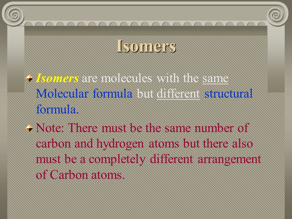 Isomers Isomers are molecules with the same Molecular formula but different structural formula.