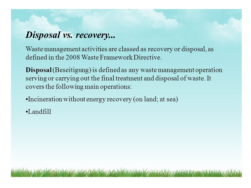 Disposal vs. recovery... Waste management activities are classed as recovery or disposal, as defined in the 2008 Waste Framework Directive.