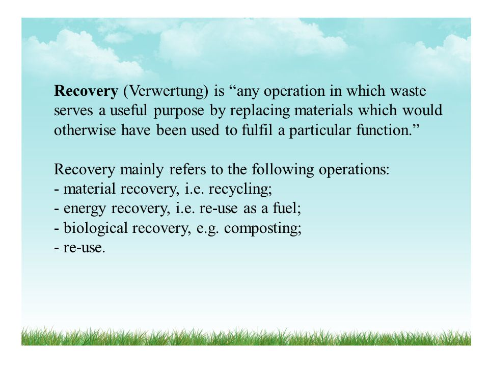 Recovery (Verwertung) is any operation in which waste serves a useful purpose by replacing materials which would otherwise have been used to fulfil a particular function.