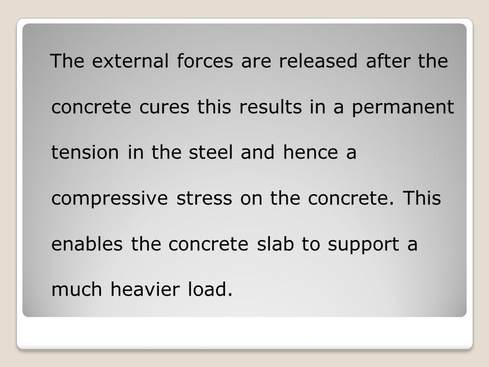 The external forces are released after the concrete cures this results in a permanent tension in the steel and hence a compressive stress on the concrete.