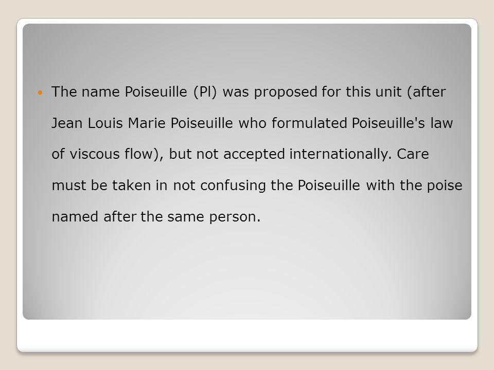 The name Poiseuille (Pl) was proposed for this unit (after Jean Louis Marie Poiseuille who formulated Poiseuille s law of viscous flow), but not accepted internationally.