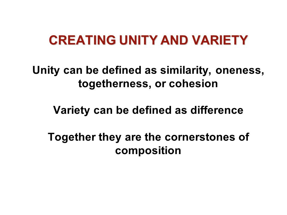 CREATING UNITY AND VARIETY Unity can be defined as similarity, oneness, togetherness, or cohesion Variety can be defined as difference Together they are the cornerstones of composition