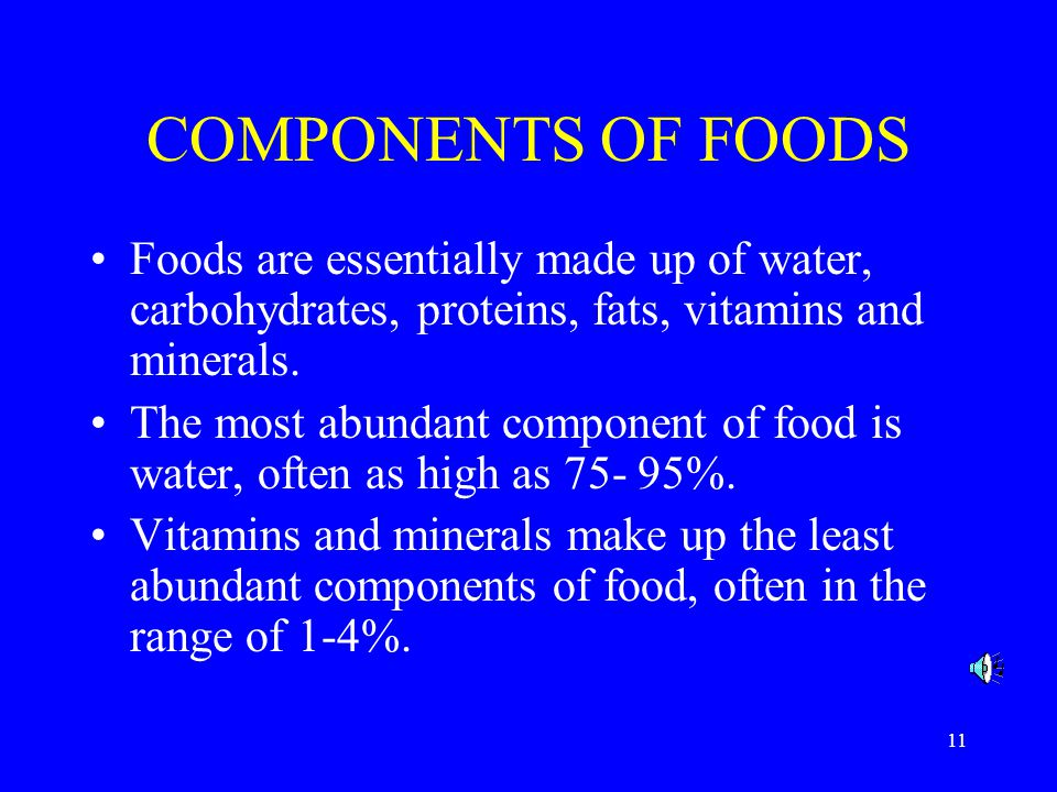 COMPONENTS OF FOODS Foods are essentially made up of water, carbohydrates, proteins, fats, vitamins and minerals.