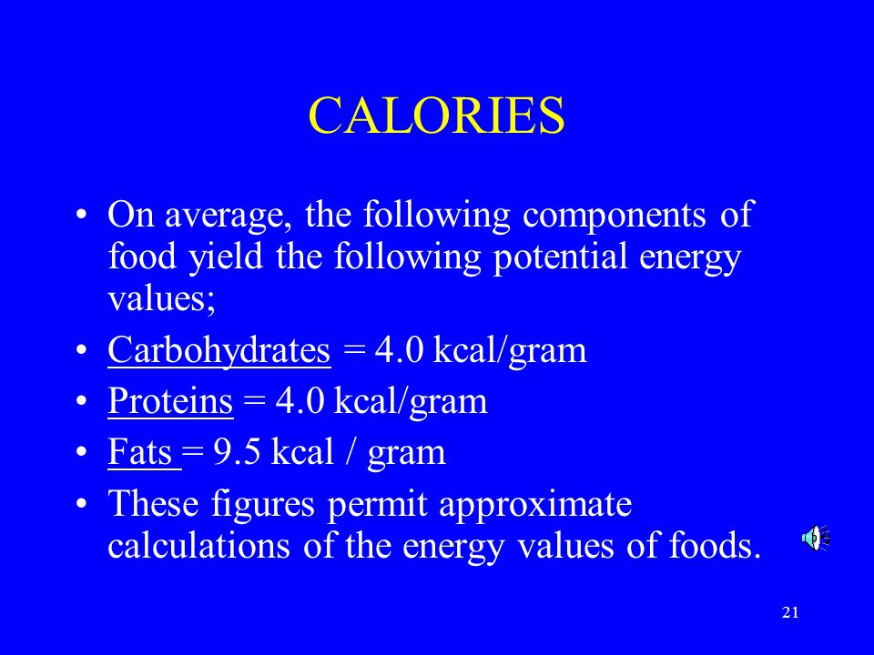 CALORIES On average, the following components of food yield the following potential energy values; Carbohydrates = 4.0 kcal/gram.