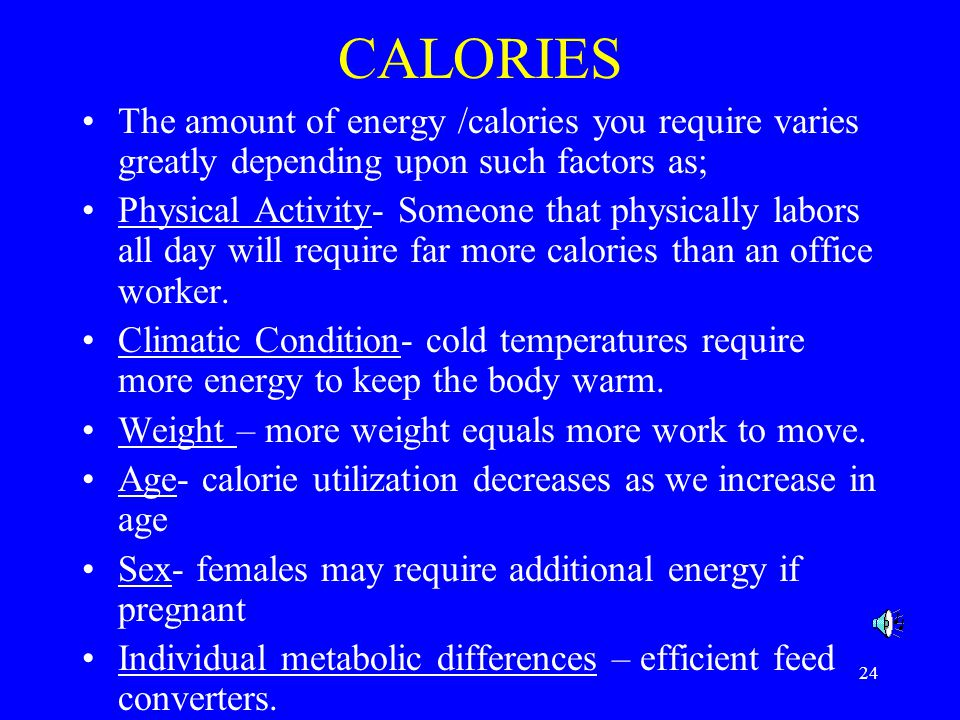 CALORIES The amount of energy /calories you require varies greatly depending upon such factors as;