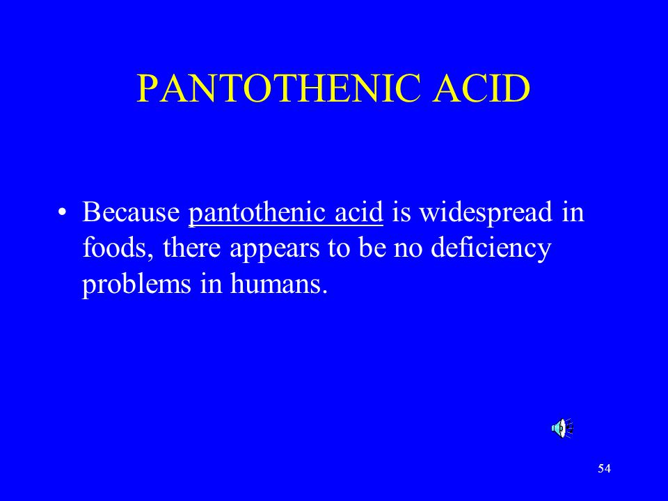 PANTOTHENIC ACID Because pantothenic acid is widespread in foods, there appears to be no deficiency problems in humans.
