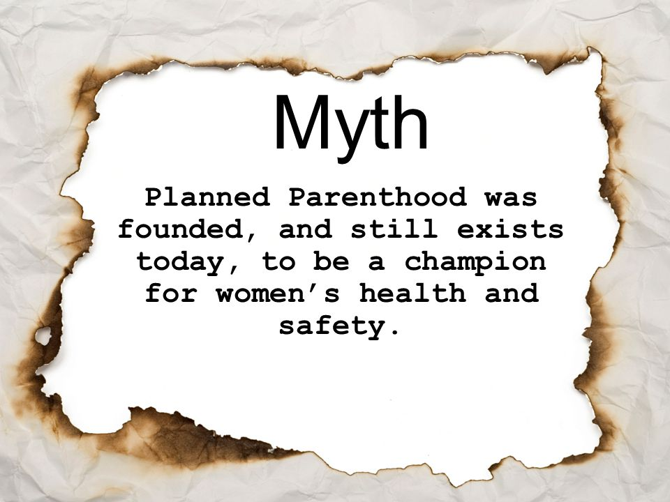 Myth Planned Parenthood was founded, and still exists today, to be a champion for women's health and safety.