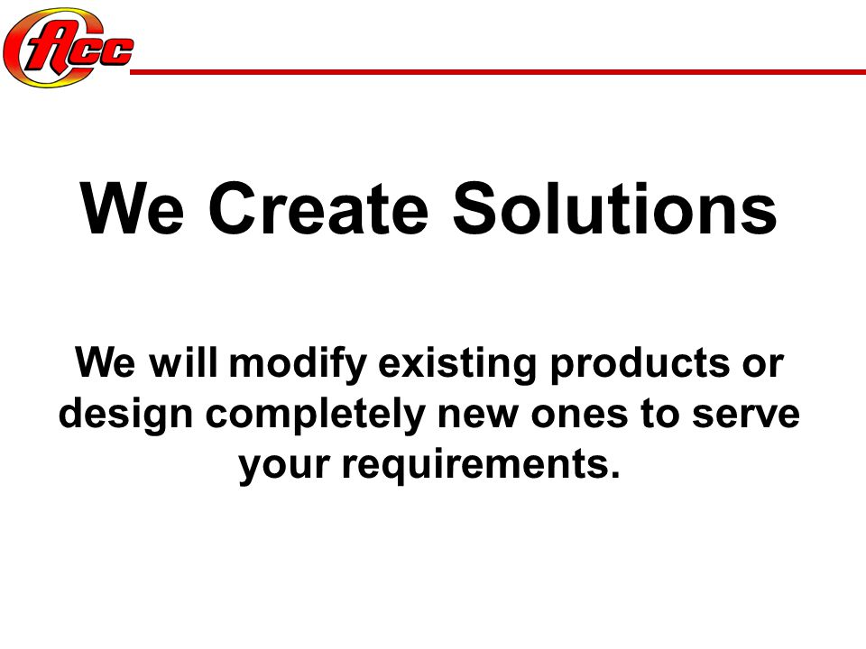We Create Solutions We will modify existing products or design completely new ones to serve your requirements.