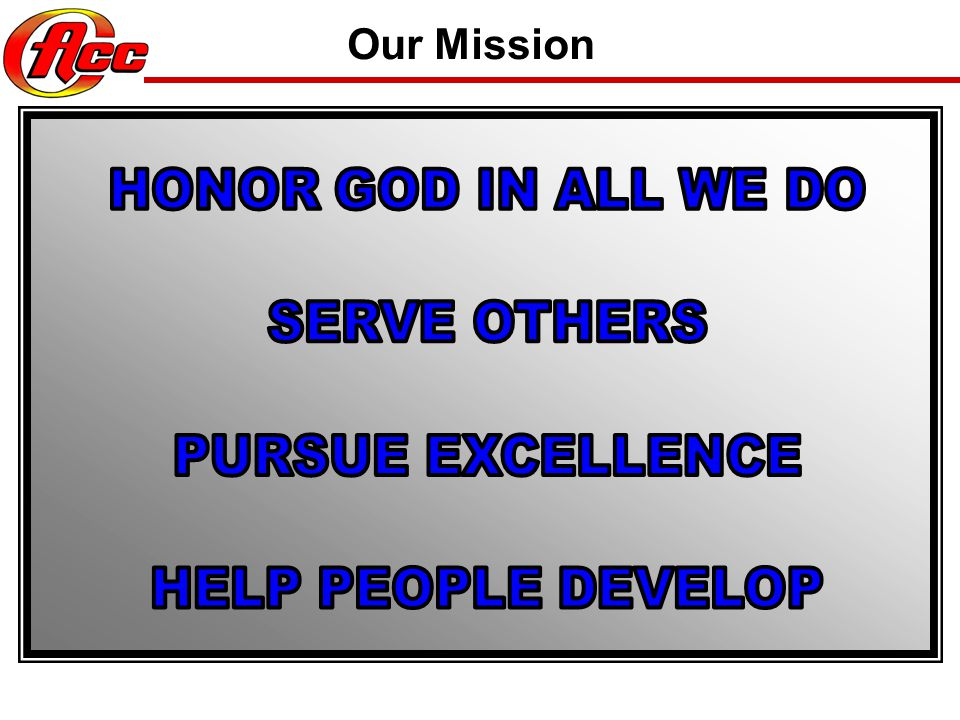 Our Mission HONOR GOD IN ALL WE DO SERVE OTHERS PURSUE EXCELLENCE HELP PEOPLE DEVELOP