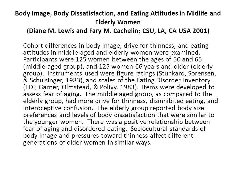 Body Image, Body Dissatisfaction, and Eating Attitudes in Midlife and Elderly Women (Diane M. Lewis and Fary M. Cachelin; CSU, LA, CA USA 2001)